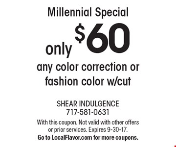 Millennial Special only $60 any color correction or fashion color w/cut. With this coupon. Not valid with other offers or prior services. Expires 9-30-17. Go to LocalFlavor.com for more coupons.