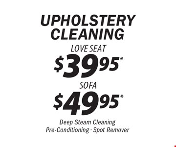 UPHOLSTERY CLEANING $49.95 Sofa OR $39.95 Love Seat. Deep Steam Cleaning. Pre-Conditioning. Spot Remover.