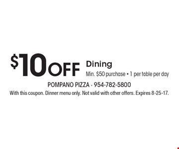 $10 Off Dining. Min. $50 purchase. 1 per table per day. With this coupon. Dinner menu only. Not valid with other offers. Expires 8-25-17.