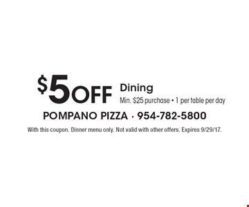 $5 Off Dining Min. $25 purchase - 1 per table per day. With this coupon. Dinner menu only. Not valid with other offers. Expires 9/29/17.