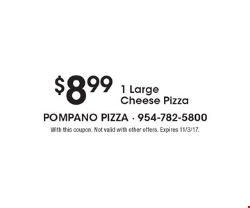 $8.99 1 Large Cheese Pizza. With this coupon. Not valid with other offers. Expires 11/3/17.
