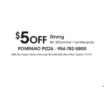$5 Off Dining Min. $25 purchase - 1 per table per day. With this coupon. Dinner menu only. Not valid with other offers. Expires 11/3/17.