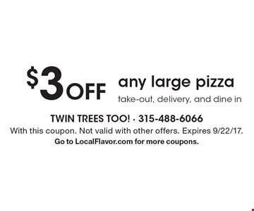 $3 Off any large pizza take-out, delivery, and dine in. With this coupon. Not valid with other offers. Expires 9/22/17. Go to LocalFlavor.com for more coupons.