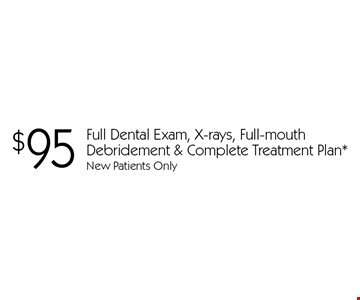 $95 Full Dental Exam, X-rays, Full-mouth Debridement & Complete Treatment Plan. New Patients Only. With this card. Offer expires 30 days from mailing date. Offers cannot be combined.