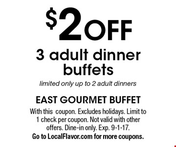$2 OFF 3 adult dinner buffets. Limited only up to 2 adult dinners. With this coupon. Excludes holidays. Limit to 1 check per coupon. Not valid with other offers. Dine-in only. Exp. 9-1-17. Go to LocalFlavor.com for more coupons.
