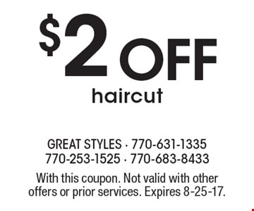 $2 off haircut. With this coupon. Not valid with other offers or prior services. Expires 8-25-17.