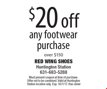 $20 off any footwear purchase over $150. Must present coupon at time of purchase. Offer not to be combined. Valid at Huntington Station location only. Exp. 10/1/17. Hun 00049