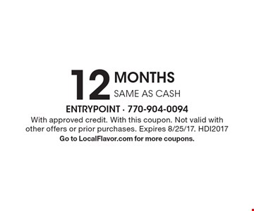 12 MONTHS SAME AS CASH . With approved credit. With this coupon. Not valid with other offers or prior purchases. Expires 8/25/17. HDI2017. Go to LocalFlavor.com for more coupons.