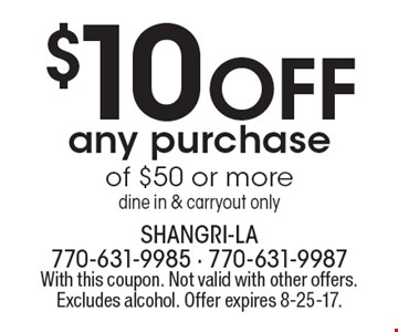 $10 Off any purchase of $50 or more dine in & carryout only. With this coupon. Not valid with other offers. Excludes alcohol. Offer expires 8-25-17.