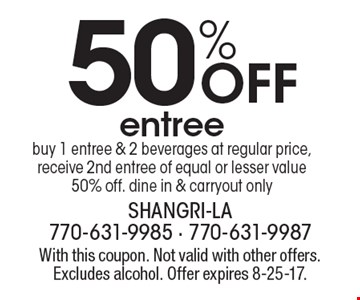 50% Off entree buy 1 entree & 2 beverages at regular price, receive 2nd entree of equal or lesser value 50% off. dine in & carryout only. With this coupon. Not valid with other offers. Excludes alcohol. Offer expires 8-25-17.