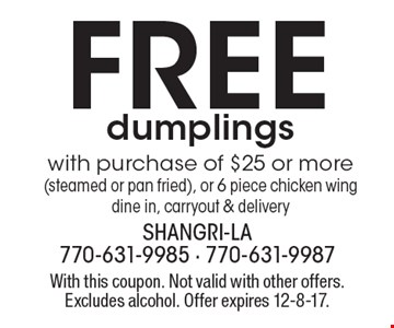 Free dumplings with purchase of $25 or more (steamed or pan fried), or 6 piece chicken wing dine in, carryout & delivery. With this coupon. Not valid with other offers. Excludes alcohol. Offer expires 12-8-17.