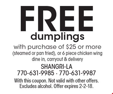 Free dumplings. With purchase of $25 or more (steamed or pan fried), or 6 piece chicken wing. Dine in, carryout & delivery. With this coupon. Not valid with other offers. Excludes alcohol. Offer expires 2-2-18.