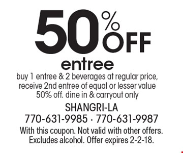50% Off entree buy 1 entree & 2 beverages at regular price, receive 2nd entree of equal or lesser value 50% off. Dine in & carryout only. With this coupon. Not valid with other offers. Excludes alcohol. Offer expires 2-2-18.