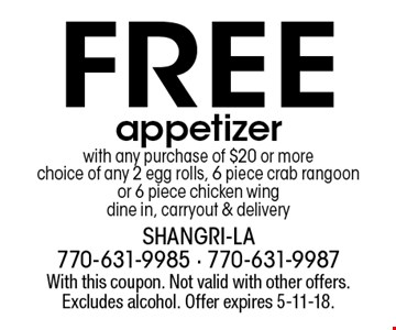 Free appetizer with any purchase of $20 or more. choice of any 2 egg rolls, 6 piece crab rangoon or 6 piece chicken wing. dine in, carryout & delivery. With this coupon. Not valid with other offers. Excludes alcohol. Offer expires 5-11-18.
