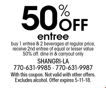 50% Off entree. Buy 1 entree & 2 beverages at regular price, receive 2nd entree of equal or lesser value 50% off. dine in & carryout only. With this coupon. Not valid with other offers. Excludes alcohol. Offer expires 5-11-18.