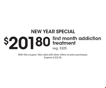New year special $201.80 first month addiction treatment reg. $325. With this coupon. Not valid with other offers or prior purchases. Expires 2/23/18.