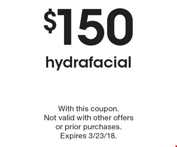 $150 hydrafacial. With this coupon. Not valid with other offers or prior purchases. Expires 3/23/18.
