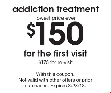 Addiction treatment. Lowest price ever! $150 for the first visit. $175 for re-visit. With this coupon. Not valid with other offers or prior purchases. Expires 3/23/18.