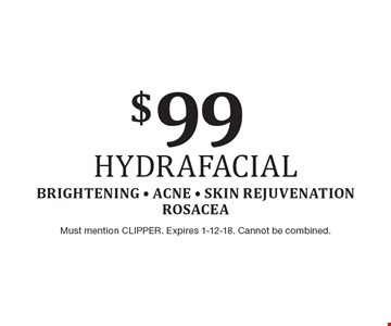 $99 Hydrafacial. Brightening - Acne - Skin Rejuvenation Rosacea. Must mention CLIPPER. Expires 1-12-18. Cannot be combined.