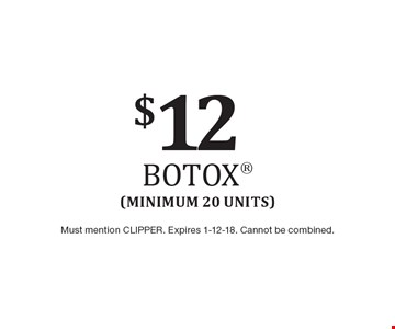 $12 Botox (Minimum 20 Units). Must mention CLIPPER. Expires 1-12-18. Cannot be combined.