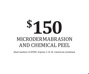 $150 microdermabrasion and chemical peel. Must mention CLIPPER. Expires 1-12-18. Cannot be combined.