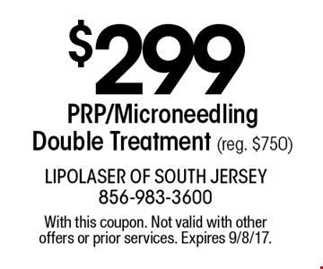 $299 PRP/MicroneedlingDouble Treatment (reg. $750). With this coupon. Not valid with other offers or prior services. Expires 9/8/17.