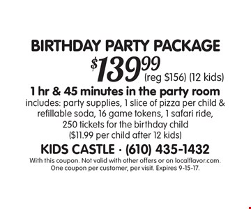 BIRTHDAY PARTY PACKAGE $139.991 hr & 45 minutes in the party room includes: party supplies, 1 slice of pizza per child & refillable soda, 16 game tokens, 1 safari ride, 250 tickets for the birthday child ($11.99 per child after 12 kids) (reg $156) (12 kids). With this coupon. Not valid with other offers or on localflavor.com.One coupon per customer, per visit. Expires 9-15-17.
