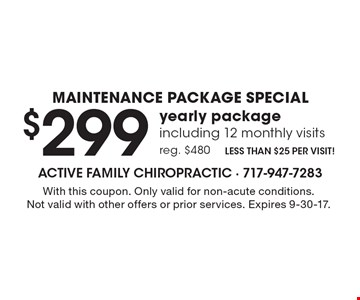 Maintenance Package Special - $299 yearly package including 12 monthly visits, reg. $480. Less than $25 per visit! With this coupon. Only valid for non-acute conditions. Not valid with other offers or prior services. Expires 9-30-17.