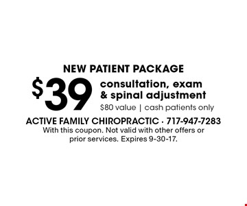 New Patient Package - $39 consultation, exam & spinal adjustment, $80 value, cash patients only. With this coupon. Not valid with other offers or prior services. Expires 9-30-17.