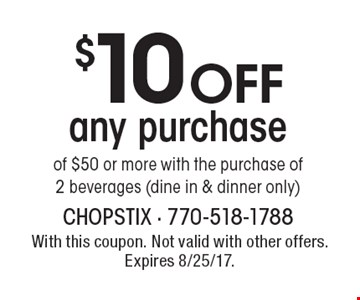 $10 off any purchase of $50 or more with the purchase of 2 beverages (dine in & dinner only). With this coupon. Not valid with other offers. Expires 8/25/17.