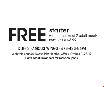 FREE starter with purchase of 2 adult meals. Max. value $6.99. With this coupon. Not valid with other offers. Expires 8-25-17. Go to LocalFlavor.com for more coupons.