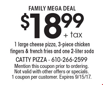 FAMILY MEGA DEAL $18.99 + tax 1 large cheese pizza, 3-piece chicken fingers & french fries and one 2-liter soda. Mention this coupon prior to ordering. Not valid with other offers or specials.1 coupon per customer. Expires 9/15/17.