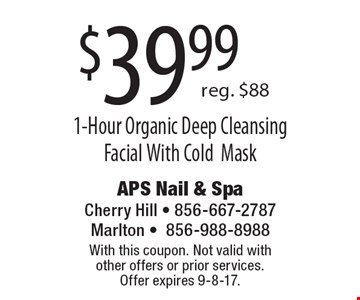 $39.99 for a 1-Hour Organic Deep Cleansing Facial With Cold Mask. Reg. $88. With this coupon. Not valid with other offers or prior services. Offer expires 9-8-17.