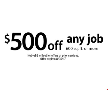 $500 off any job 600 sq. ft. or more. Not valid with other offers or prior services. Offer expires 8/25/17.