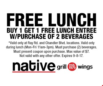 Free Lunch Buy 1 Get 1 Free Lunch Entree W/Purchase Of 2 Beverages. *Valid only at Ray Rd. and Chandler Blvd. locations. Valid only during lunch (Mon-Fri 11am-3pm). Must purchase (2) beverages. Must present coupon upon purchase. Max value of $7. Not valid with any other offer. Expires 9-8-17.