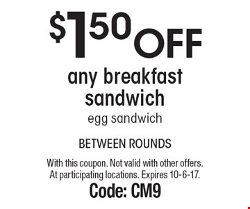 $1.50 off any breakfast sandwich, egg sandwich. With this coupon. Not valid with other offers. At participating locations. Expires 10-6-17. Code: CM9