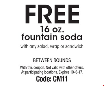 Free 16 oz. fountain soda with any salad, wrap or sandwich. With this coupon. Not valid with other offers. At participating locations. Expires 10-6-17. Code: CM11