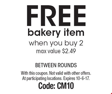 Free bakery item when you buy 2. Max value $2.49. With this coupon. Not valid with other offers. At participating locations. Expires 10-6-17. Code: CM10