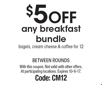 $5 off any breakfast bundle. Bagels, cream cheese & coffee for 12. With this coupon. Not valid with other offers. At participating locations. Expires 10-6-17. Code: CM12