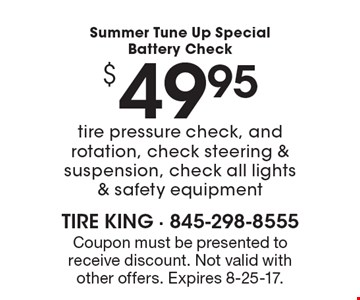 Summer Tune Up Special Battery Check $49.95. Tire pressure check, and rotation, check steering & suspension, check all lights & safety equipment. Coupon must be presented to receive discount. Not valid with other offers. Expires 8-25-17.