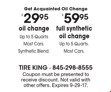 Get Acquainted Oil Change. $59.95 full synthetic oil change (Up to 5 Quarts, Most Cars) OR $29.95 oil change (Up to 5 Quarts, Most Cars) Synthetic Blend. Coupon must be presented to receive discount. Not valid with other offers. Expires 9-29-17.