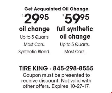 Get Acquainted Oil Change $59.95 full synthetic oil change Up to 5 Quarts.Most Cars. $29.95 oil changeUp to 5 Quarts Most Cars. Synthetic Blend.  Coupon must be presented to receive discount. Not valid with other offers. Expires 10-27-17.