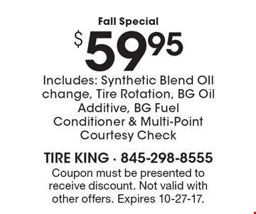 Fall Special $59.95 Includes: Synthetic Blend OIl change, Tire Rotation, BG Oil Additive, BG Fuel Conditioner & Multi-Point Courtesy Check. Coupon must be presented to receive discount. Not valid with other offers. Expires 10-27-17.