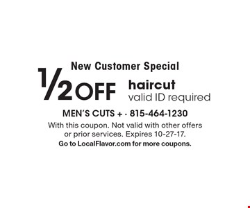 New Customer Special 1/2 off haircut valid ID required. With this coupon. Not valid with other offers or prior services. Expires 10-27-17. Go to LocalFlavor.com for more coupons.