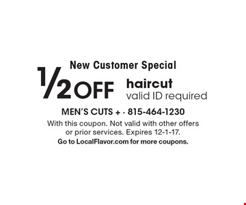 New Customer Special 1/2 Off haircut valid ID required. With this coupon. Not valid with other offers or prior services. Expires 12-1-17.Go to LocalFlavor.com for more coupons.