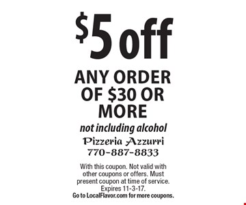 $5 off any order of $30 or more not including alcohol. With this coupon. Not valid with other coupons or offers. Must present coupon at time of service. Expires 11-3-17.Go to LocalFlavor.com for more coupons.