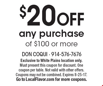 $20 off any purchase of $100 or more. Exclusive to White Plains location only. Must present this coupon for discount. One coupon per table. Not valid with other offers. Coupons may not be combined. Expires 8-25-17. 