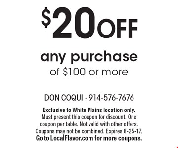 $20 Off any purchase of $100 or more. Exclusive to White Plains location only. Must present this coupon for discount. One coupon per table. Not valid with other offers. Coupons may not be combined. Expires 8-25-17. Go to LocalFlavor.com for more coupons.