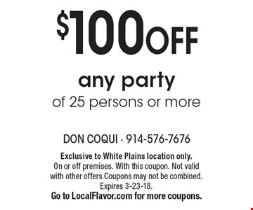 $100 OFF any party of 25 persons or more. Exclusive to White Plains location only. On or off premises. With this coupon. Not valid with other offers Coupons may not be combined. Expires 3-23-18. Go to LocalFlavor.com for more coupons.