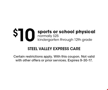 $10 sports or school physical normally $25 kindergarten through 12th grade. Certain restrictions apply. With this coupon. Not valid with other offers or prior services. Expires 9-30-17.